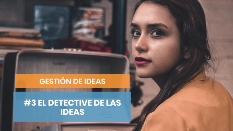 Gestión de ideas #3: El detective de la inspiración