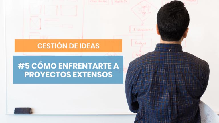 Gestión de ideas #5: Cómo trabajar en proyectos de envergadura