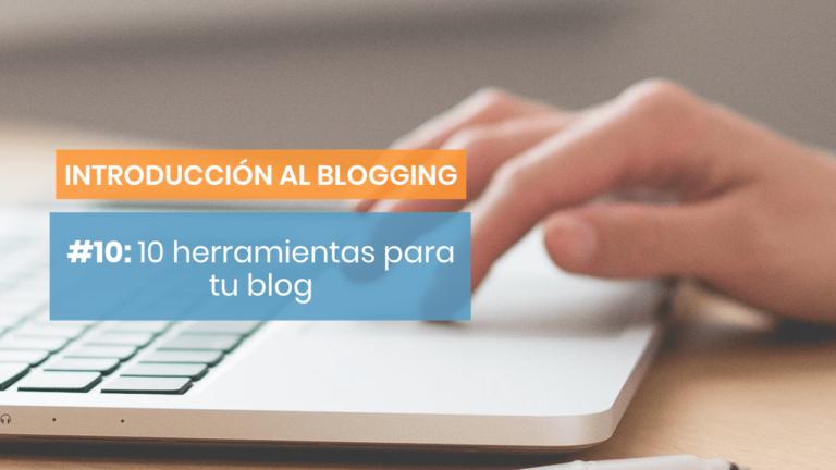 Introducción al blogging #10: 10 herramientas y recursos que te ayudarán con tu blog
