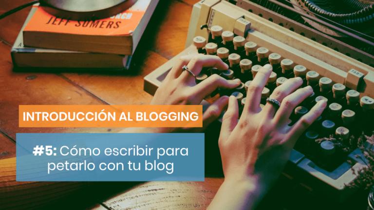 Introducción al blogging #5: Cómo escribir para petarlo con tu blog