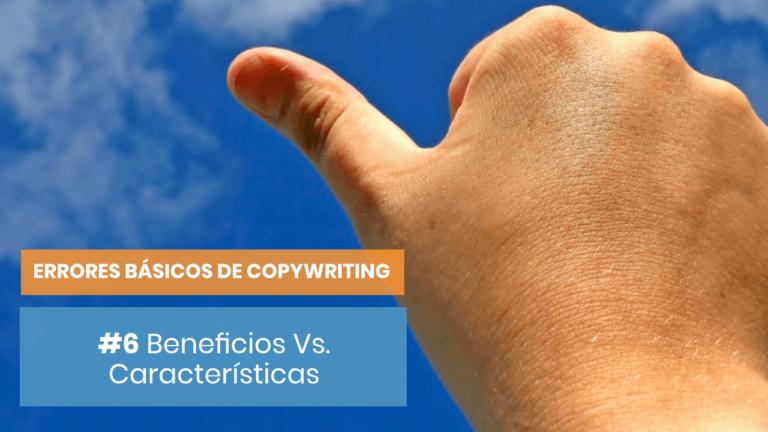 Errores básicos de copywriting #6: Característivas Vs Beneficios